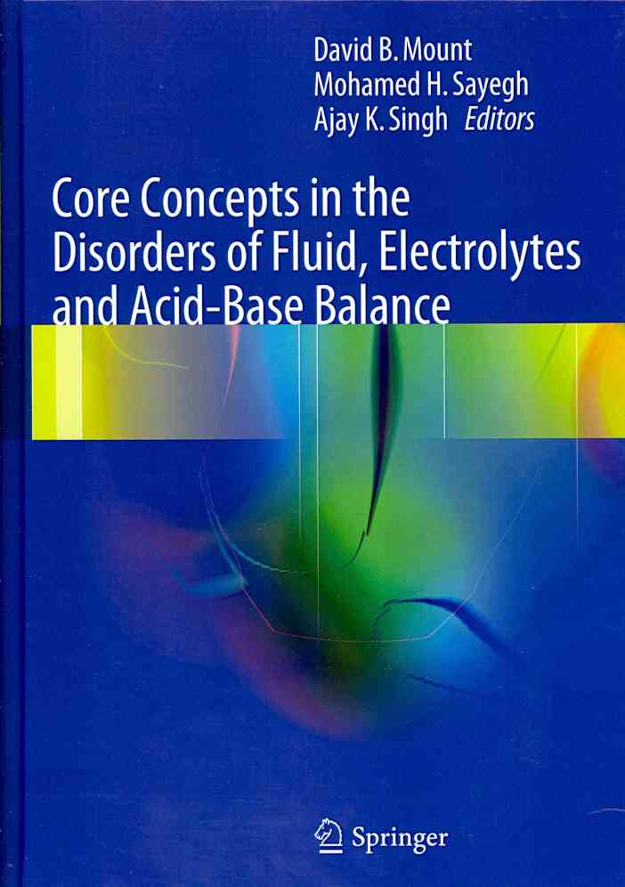 Core Concepts in the Disorders of Fluid, Electrolytes and Acid-base Balance By Mount, David B. (EDT)/ Sayegh, Mohamed H. (EDT)/ Singh, Ajay K. (EDT)